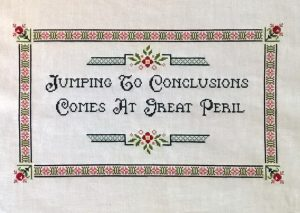 Cross Stich sign that says Jumping to conclusions comes at great peril